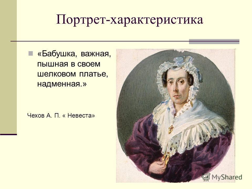 Портрет-характеристика «Бабушка, важная, пышная в своем шелковом платье, надменная.» Чехов А. П. « Невеста»