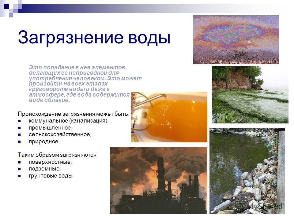 Загрязнение воды Это попадание в нее элементов, делающих ее непригодной для употребления человеком. Это может произойти на всех этапах круговорота воды и даже в атмосфере, где вода содержится в виде облаков. Происхождение загрязнения может быть: комм
