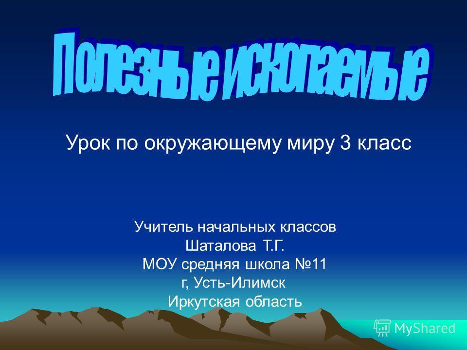 Учитель начальных классов Шаталова Т.Г. МОУ средняя школа 11 г, Усть-Илимск Иркутская область Урок по окружающему миру 3 класс