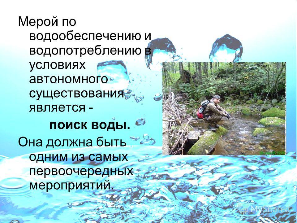 Мерой по водообеспечению и водопотреблению в условиях автономного существования является - поиск воды. Она должна быть одним из самых первоочередных мероприятий.