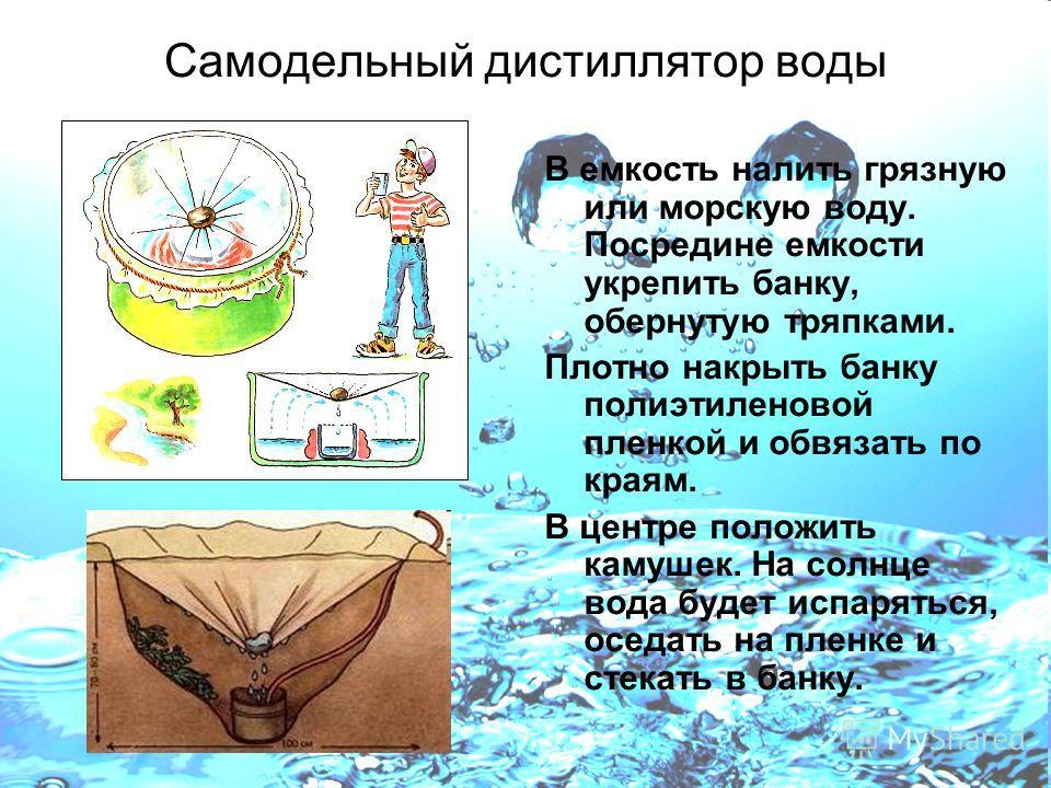 Самодельный дистиллятор воды В емкость налить грязную или морскую воду. Посредине емкости укрепить банку, обернутую тряпками. Плотно накрыть банку полиэтиленовой пленкой и обвязать по краям. В центре положить камушек. На солнце вода будет испаряться,