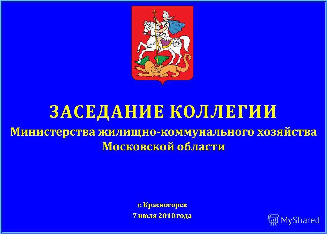 ЗАСЕДАНИЕ КОЛЛЕГИИ Министерства жилищно - коммунального хозяйства Московской области г. Красногорск 7 июля 2010 года