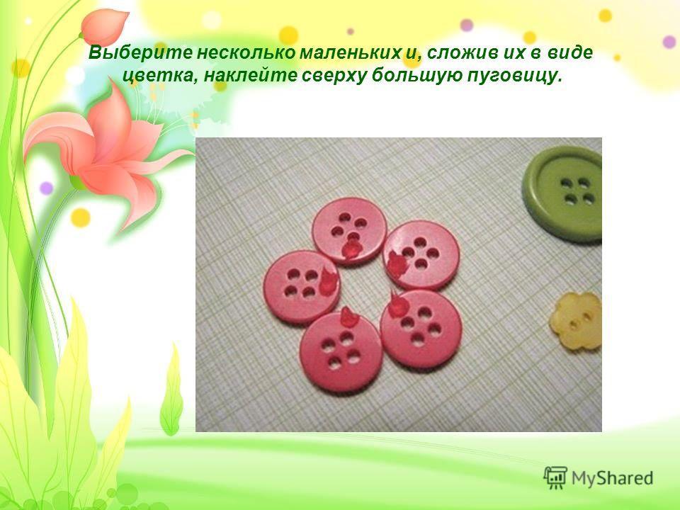 Выберите несколько маленьких и, сложив их в виде цветка, наклейте сверху большую пуговицу.