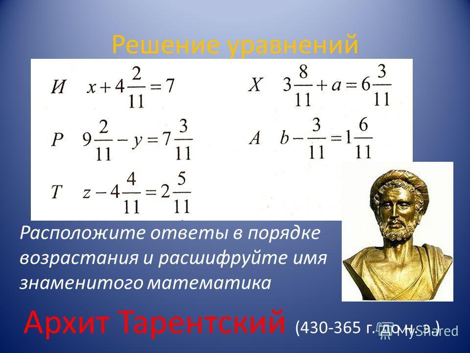 Решение уравнений Расположите ответы в порядке возрастания и расшифруйте имя знаменитого математика Архит Тарентский (430-365 г. до н. э.)