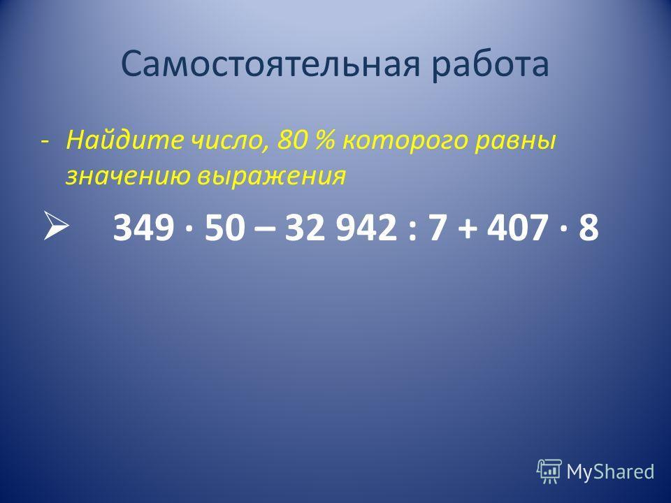 Самостоятельная работа -Найдите число, 80 % которого равны значению выражения 349 · 50 – 32 942 : 7 + 407 · 8