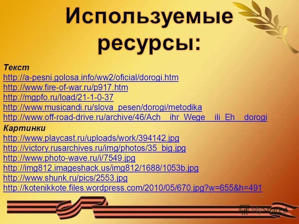 Текст http://a-pesni.golosa.info/ww2/oficial/dorogi.htm http://www.fire-of-war.ru/p917.htm http://mgpfo.ru/load/21-1-0-37 http://www.musicandi.ru/slova_pesen/dorogi/metodika http://www.off-road-drive.ru/archive/46/Ach__ihr_Wege__ili_Eh__dorogi Картин