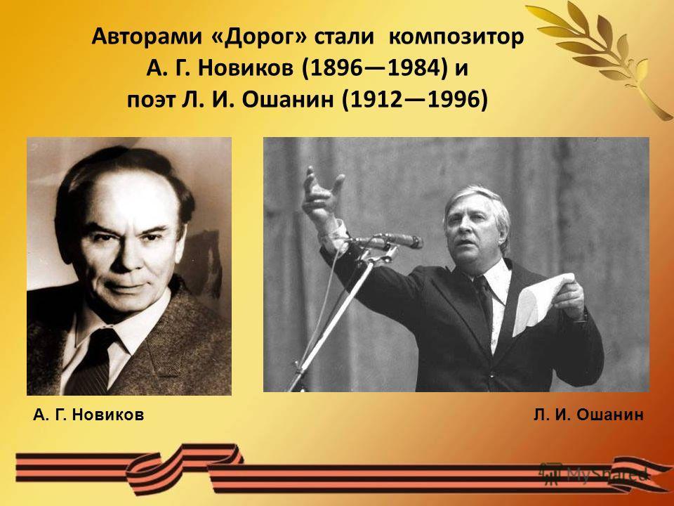 Авторами «Дорог» стали композитор А. Г. Новиков (18961984) и поэт Л. И. Ошанин (19121996) А. Г. НовиковЛ. И. Ошанин