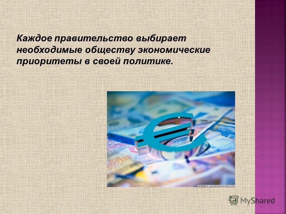 Каждое правительство выбирает необходимые обществу экономические приоритеты в своей политике.