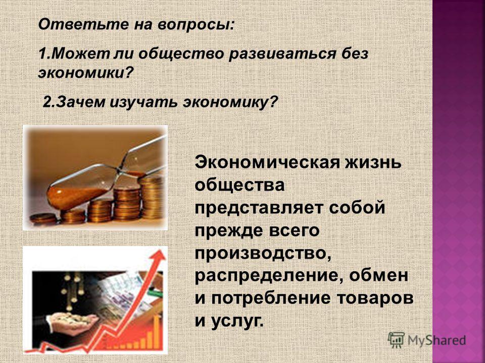 Ответьте на вопросы: 1.Может ли общество развиваться без экономики? 2.Зачем изучать экономику? Экономическая жизнь общества представляет собой прежде всего производство, распределение, обмен и потребление товаров и услуг.