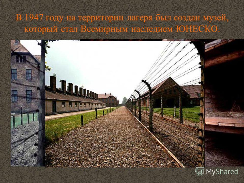 В 1947 году на территории лагеря был создан музей, который стал Всемирным наследием ЮНЕСКО.
