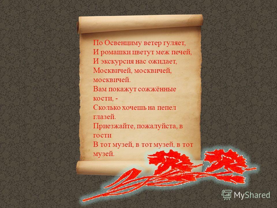 По Освенциму ветер гуляет, И ромашки цветут меж печей, И экскурсия нас ожидает, Москвичей, москвичей, москвичей. Вам покажут сожжённые кости, - Сколько хочешь на пепел глазей. Приезжайте, пожалуйста, в гости В тот музей, в тот музей, в тот музей.