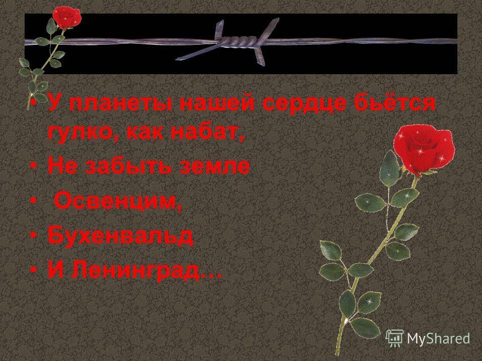 У планеты нашей сердце бьётся гулко, как набат, Не забыть земле Освенцим, Бухенвальд И Ленинград…