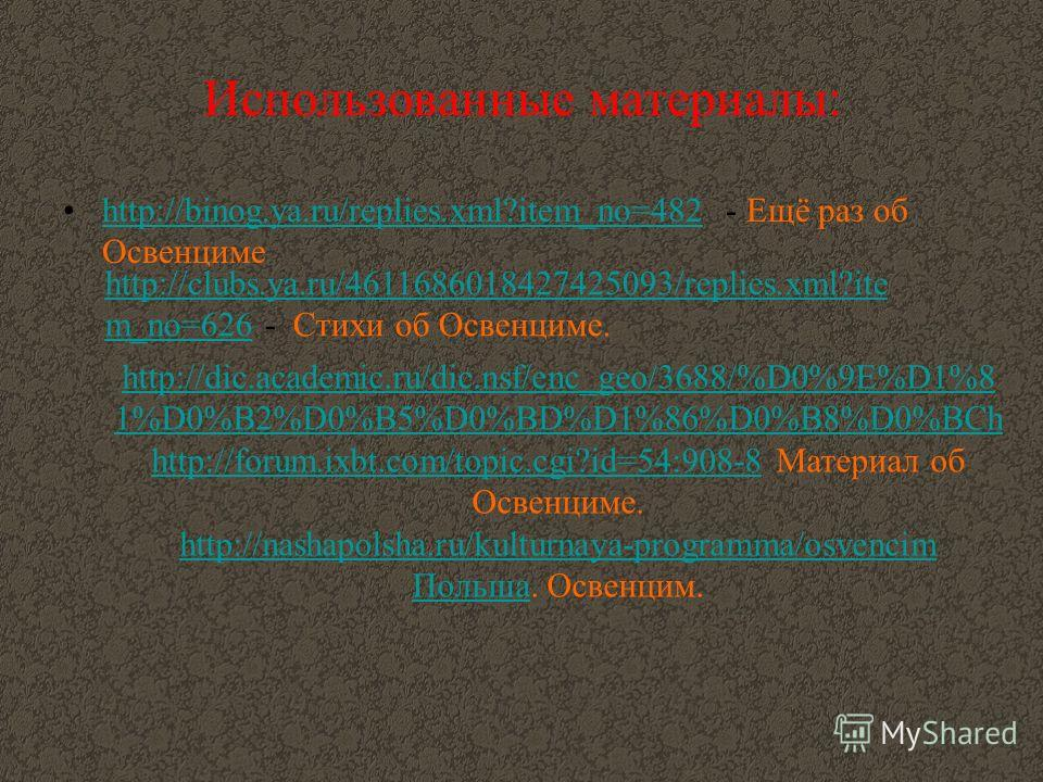 Использованные материалы: http://binog.ya.ru/replies.xml?item_no=482 - Ещё раз об Освенцимеhttp://binog.ya.ru/replies.xml?item_no=482 http://clubs.ya.ru/4611686018427425093/replies.xml?ite m_no=626http://clubs.ya.ru/4611686018427425093/replies.xml?it