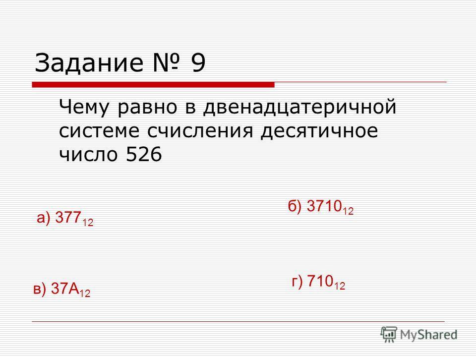 Задание 9 Чему равно в двенадцатеричной системе счисления десятичное число 526 в) 37А 12 г) 710 12 а) 377 12 б) 3710 12