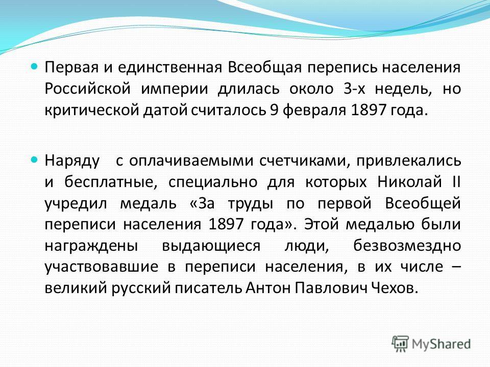 Первая и единственная Всеобщая перепись населения Российской империи длилась около 3-х недель, но критической датой считалось 9 февраля 1897 года. Наряду с оплачиваемыми счетчиками, привлекались и бесплатные, специально для которых Николай II учредил