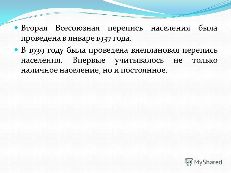 Вторая Всесоюзная перепись населения была проведена в январе 1937 года. В 1939 году была проведена внеплановая перепись населения. Впервые учитывалось не только наличное население, но и постоянное.