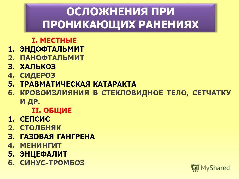 ОСЛОЖНЕНИЯ ПРИ ПРОНИКАЮЩИХ РАНЕНИЯХ I. МЕСТНЫЕ 1.ЭНДОФТАЛЬМИТ 2.ПАНОФТАЛЬМИТ 3.ХАЛЬКОЗ 4.СИДЕРОЗ 5.ТРАВМАТИЧЕСКАЯ КАТАРАКТА 6.КРОВОИЗЛИЯНИЯ В СТЕКЛОВИДНОЕ ТЕЛО, СЕТЧАТКУ И ДР. II. ОБЩИЕ 1.СЕПСИС 2.СТОЛБНЯК 3.ГАЗОВАЯ ГАНГРЕНА 4.МЕНИНГИТ 5.ЭНЦЕФАЛИТ 6.