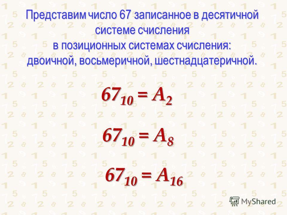 Представим число 67 записанное в десятичной системе счисления в позиционных системах счисления: двоичной, восьмеричной, шестнадцатеричной. 67 10 = А 2 67 10 = А 8 67 10 = А 16