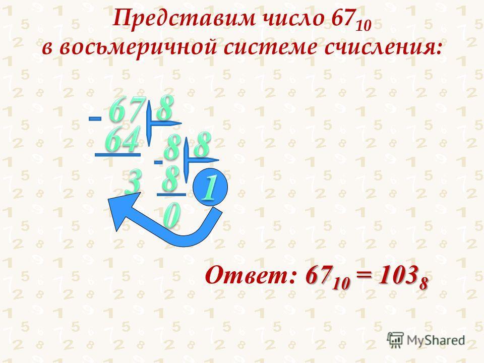 Представим число 67 10 в восьмеричной системе счисления: Ответ: 6 66 6710 = 1038