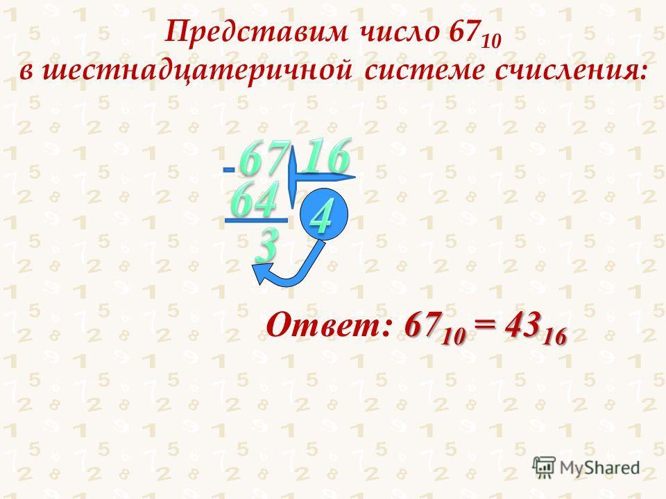 Представим число 67 10 в шестнадцатеричной системе счисления: Ответ: 6 66 6710 = 4316