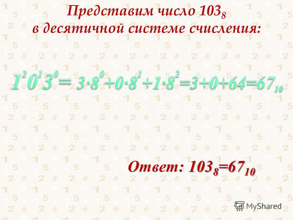 Представим число 103 8 в десятичной системе счисления: Ответ: 1 11 1038=6710