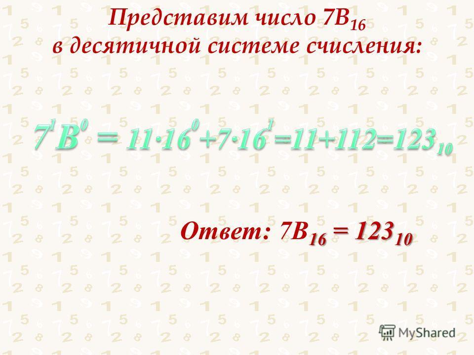 Представим число 7В 16 в десятичной системе счисления: Ответ: 7В16 = 12310