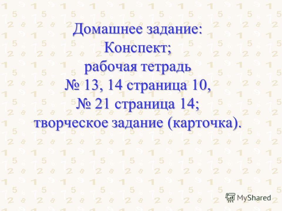 Домашнее задание: Конспект; рабочая тетрадь 13, 14 страница 10, 13, 14 страница 10, 21 страница 14; 21 страница 14; творческое задание (карточка).
