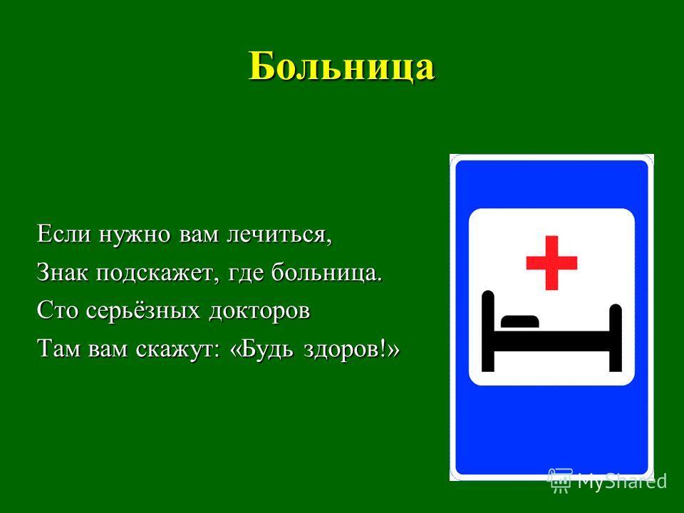 Больница Если нужно вам лечиться, Знак подскажет, где больница. Сто серьёзных докторов Там вам скажут: «Будь здоров!»