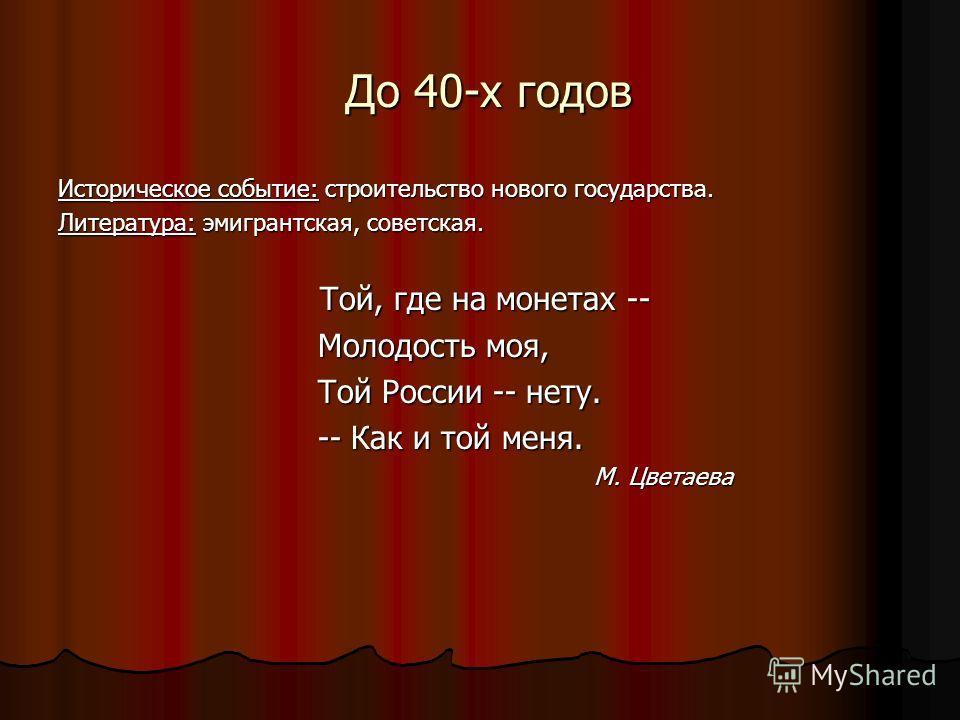 До 40-х годов До 40-х годов Историческое событие: строительство нового государства. Литература: эмигрантская, советская. Той, где на монетах -- Той, где на монетах -- Молодость моя, Молодость моя, Той России -- нету. Той России -- нету. -- Как и той