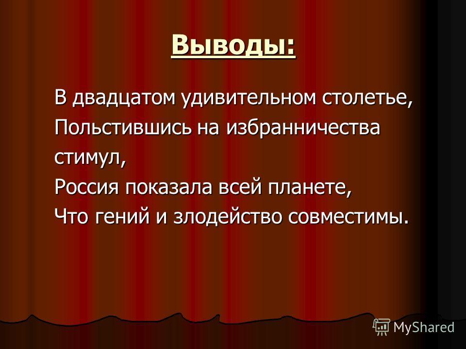 Выводы: В двадцатом удивительном столетье, Польстившись на избранничества стимул, Россия показала всей планете, Что гений и злодейство совместимы.