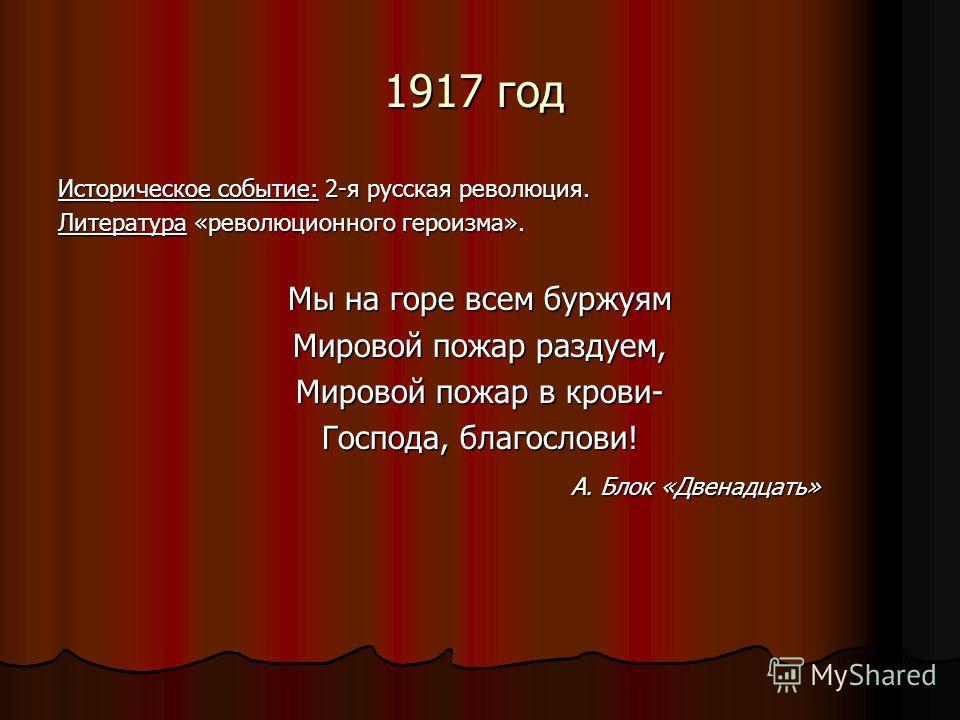 1917 год Историческое событие: 2-я русская революция. Литература «революционного героизма». Мы на горе всем буржуям Мировой пожар раздуем, Мировой пожар в крови- Господа, благослови! А. Блок «Двенадцать» А. Блок «Двенадцать»