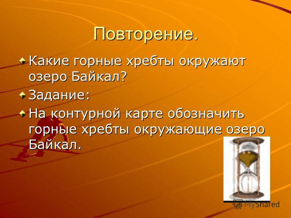 Повторение. Какие горные хребты окружают озеро Байкал? Задание: На контурной карте обозначить горные хребты окружающие озеро Байкал.