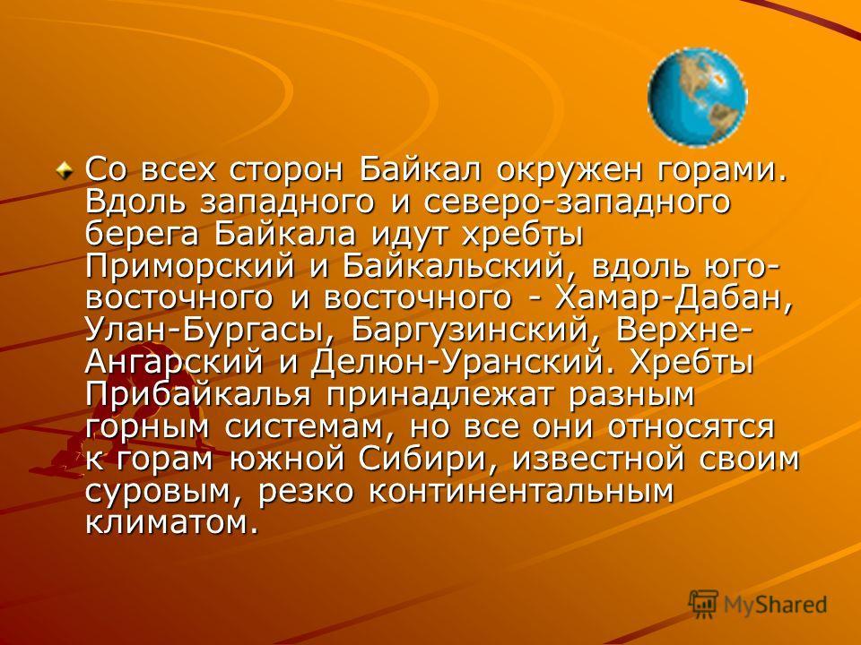 Со всех сторон Байкал окружен горами. Вдоль западного и северо-западного берега Байкала идут хребты Приморский и Байкальский, вдоль юго- восточного и восточного - Хамар-Дабан, Улан-Бургасы, Баргузинский, Верхне- Ангарский и Делюн-Уранский. Хребты При