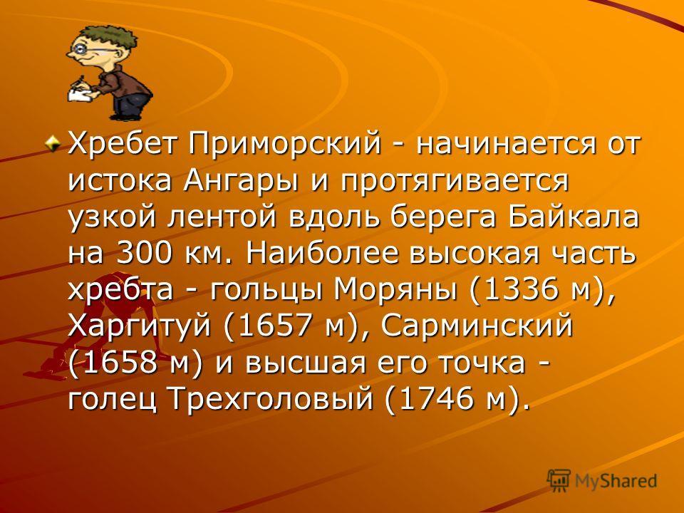 Хребет Приморский - начинается от истока Ангары и протягивается узкой лентой вдоль берега Байкала на 300 км. Наиболее высокая часть хребта - гольцы Моряны (1336 м), Харгитуй (1657 м), Сарминский (1658 м) и высшая его точка - голец Трехголовый (1746 м