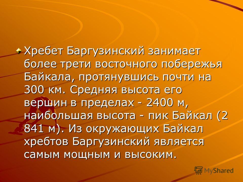 Хребет Баргузинский занимает более трети восточного побережья Байкала, протянувшись почти на 300 км. Средняя высота его вершин в пределах - 2400 м, наибольшая высота - пик Байкал (2 841 м). Из окружающих Байкал хребтов Баргузинский является самым мощ