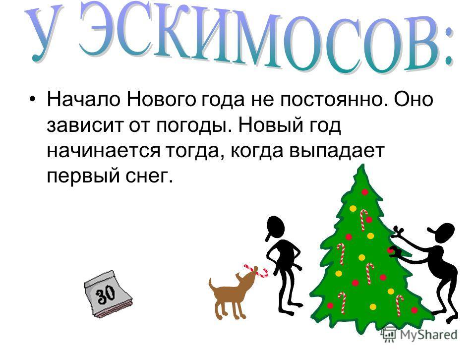 Начало Нового года не постоянно. Оно зависит от погоды. Новый год начинается тогда, когда выпадает первый снег.