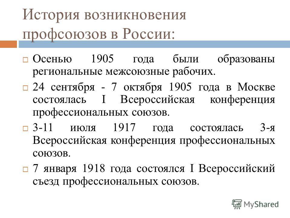 История возникновения профсоюзов в России: Осенью 1905 года были образованы региональные межсоюзные рабочих. 24 сентября - 7 октября 1905 года в Москве состоялась I Всероссийская конференция профессиональных союзов. 3-11 июля 1917 года состоялась 3-я
