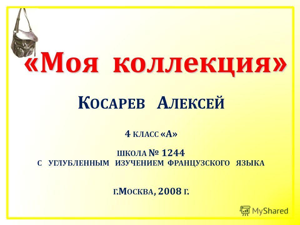 « Моя коллекция » К ОСАРЕВ А ЛЕКСЕЙ 4 КЛАСС «А» ШКОЛА 1244 С УГЛУБЛЕННЫМ ИЗУЧЕНИЕМ ФРАНЦУЗСКОГО ЯЗЫКА Г.М ОСКВА, 2008 Г.
