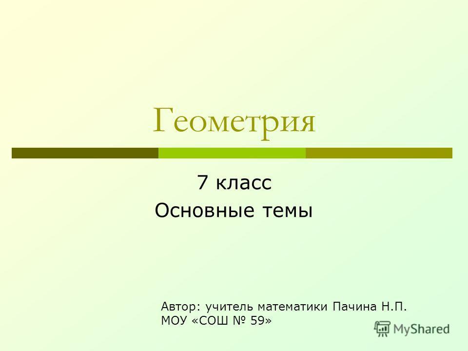 Геометрия 7 класс Основные темы Автор: учитель математики Пачина Н.П. МОУ «СОШ 59»