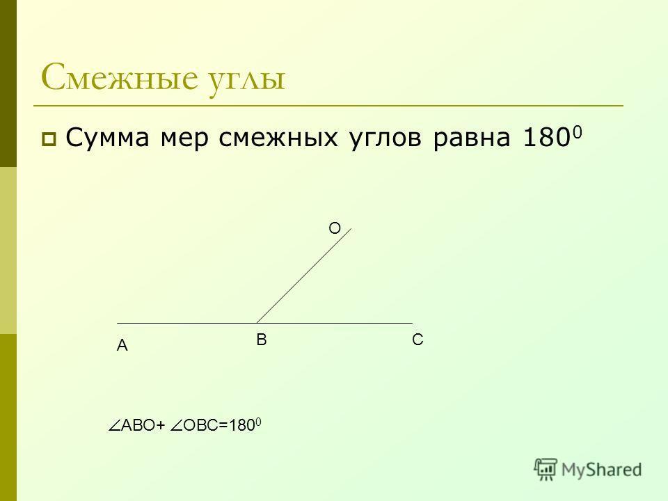 Смежные углы Сумма мер смежных углов равна 180 0 А ВС О АВО+ ОВС=180 0