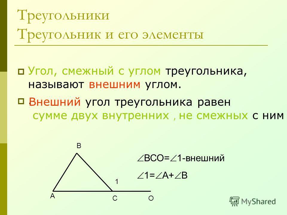 Треугольники Треугольник и его элементы Угол, смежный с углом треугольника, называют внешним углом.. А В СО 1 ВСО= 1-внешний 1= А+ В Внешний угол треугольника равен сумме двух внутренних, не смежных с ним