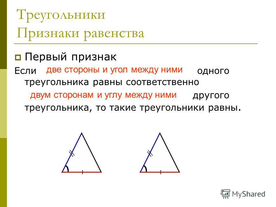 Треугольники Признаки равенства Первый признак Если две стороны и угол между ними одного треугольника равны соответственно двум сторонам и углу между ними другого треугольника, то такие треугольники равны. две стороны и угол между ними двум сторонам