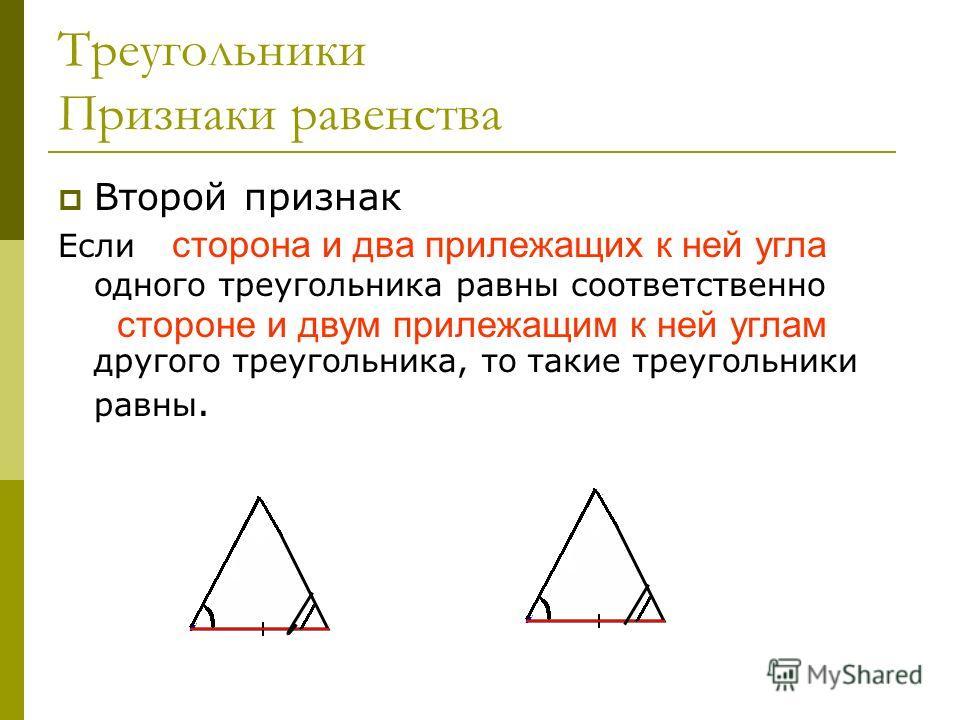 Треугольники Признаки равенства Второй признак Если сторона и два прилежащих к ней угла одного треугольника равны соответственно стороне и двум прилежащим к ней углам другого треугольника, то такие треугольники равны. сторона и два прилежащих к ней у
