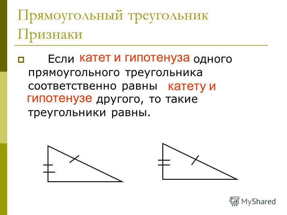Прямоугольный треугольник Признаки Если катет и гипотенуза одного прямоугольного треугольника соответственно равны катету и гипотенузе другого, то такие треугольники равны. катет и гипотенуза катету и гипотенузе