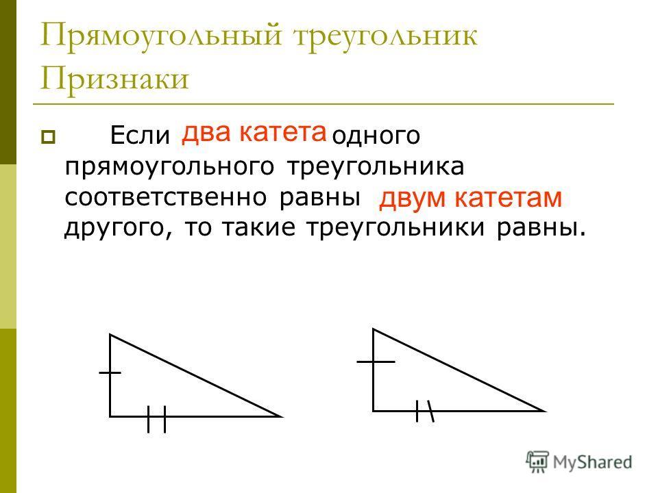 Прямоугольный треугольник Признаки Если два катета одного прямоугольного треугольника соответственно равны двум катетам другого, то такие треугольники равны. два катета двум катетам