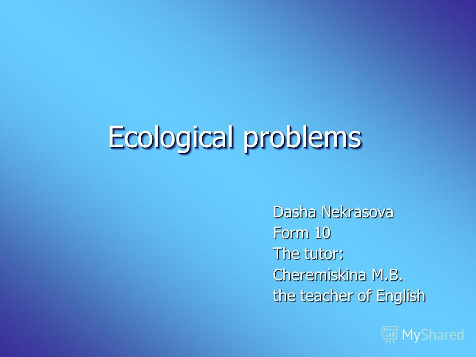 Ecological problems Ecological problems Dasha Nekrasova Form 10 The tutor: Cheremiskina M.B. the teacher of English