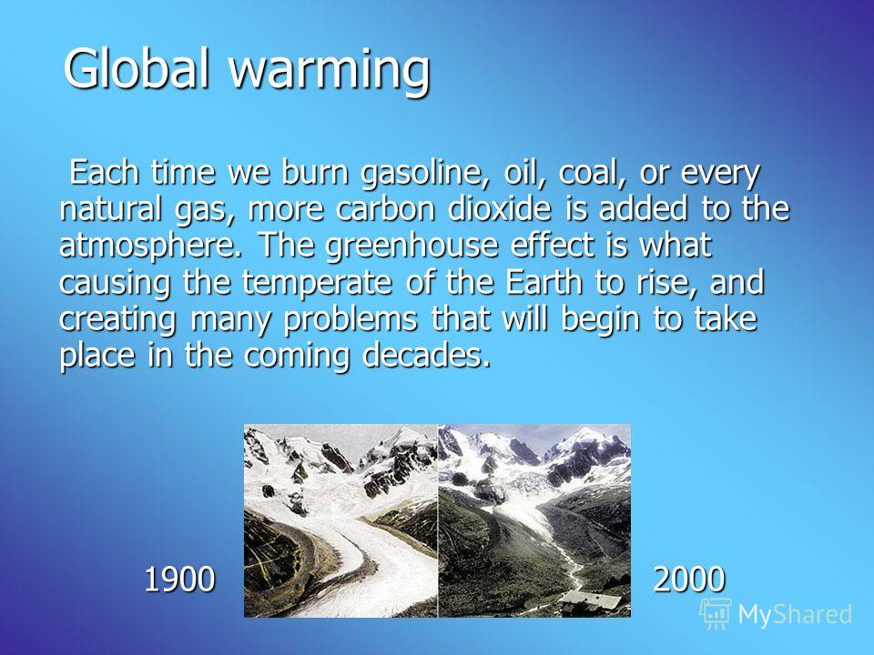 Global warming Global warming Each time we burn gasoline, oil, coal, or every natural gas, more carbon dioxide is added to the atmosphere. The greenhouse effect is what causing the temperate of the Earth to rise, and creating many problems that will