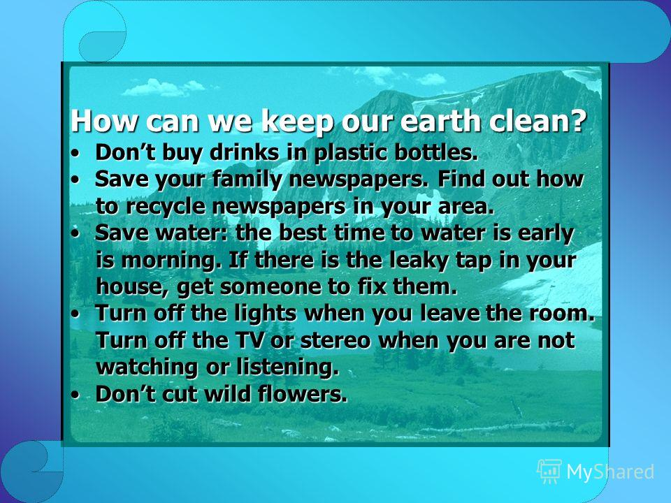 How can we keep our earth clean? Dont buy drinks in plastic bottles.Dont buy drinks in plastic bottles. Save your family newspapers. Find out howSave