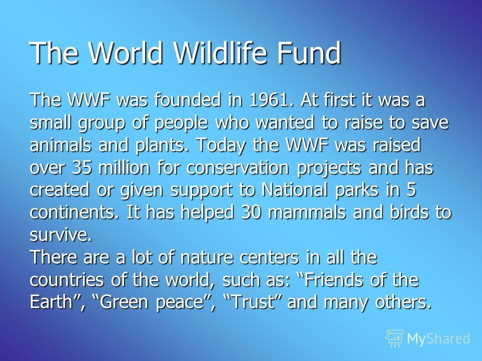 The World Wildlife Fund The WWF was founded in 1961. At first it was a small group of people who wanted to raise to save animals and plants. Today the WWF was raised over 35 million for conservation projects and has created or given support to Nation