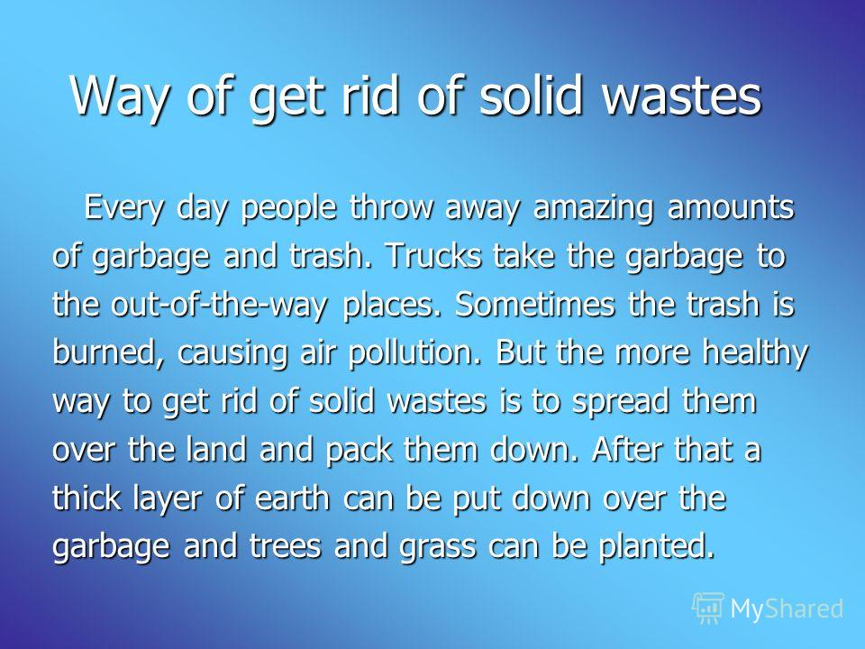 Way of get rid of solid wastes Every day people throw away amazing amounts Every day people throw away amazing amounts of garbage and trash. Trucks ta